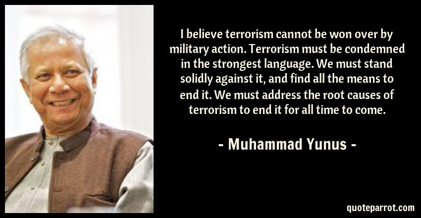 Muhammad Yunus Quote: I believe terrorism cannot be won over by military action. Terrorism must be condemned in the strongest language. We must stand solidly against it, and find all the means to end it. We must address the root causes of terrorism to end it for all time to come.