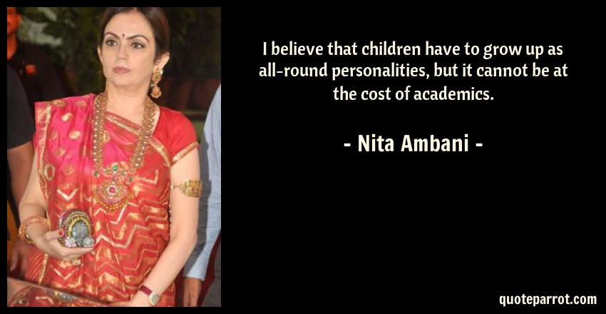 Nita Ambani Quote: I believe that children have to grow up as all-round personalities, but it cannot be at the cost of academics.