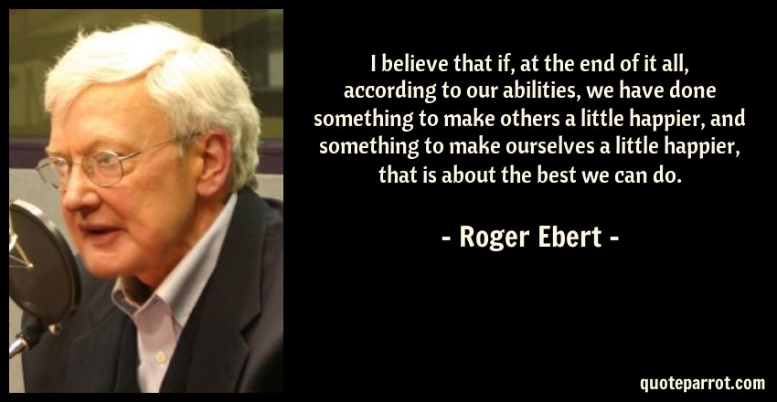 Roger Ebert Quote: I believe that if, at the end of it all, according to our abilities, we have done something to make others a little happier, and something to make ourselves a little happier, that is about the best we can do.