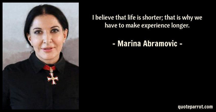 Marina Abramovic Quote: I believe that life is shorter; that is why we have to make experience longer.