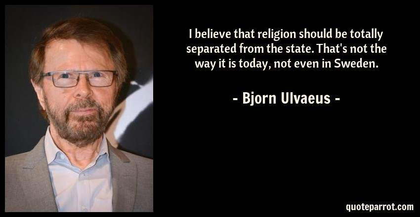 Bjorn Ulvaeus Quote: I believe that religion should be totally separated from the state. That's not the way it is today, not even in Sweden.