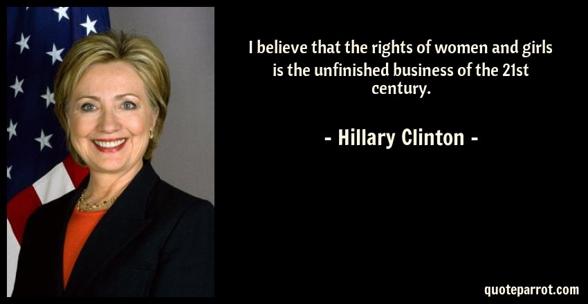 Hillary Clinton Quote: I believe that the rights of women and girls is the unfinished business of the 21st century.