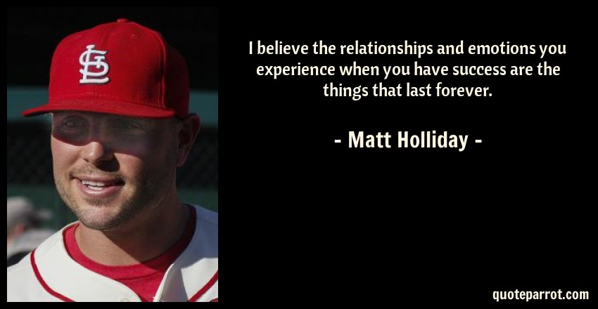 Matt Holliday Quote: I believe the relationships and emotions you experience when you have success are the things that last forever.