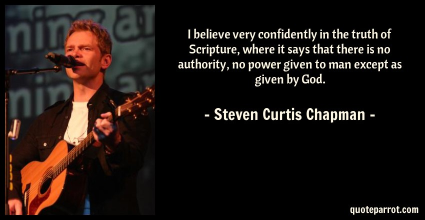 Steven Curtis Chapman Quote: I believe very confidently in the truth of Scripture, where it says that there is no authority, no power given to man except as given by God.