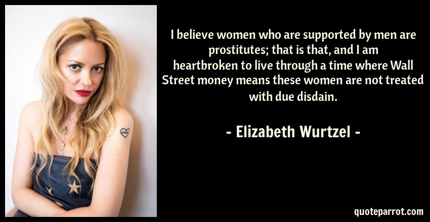 Elizabeth Wurtzel Quote: I believe women who are supported by men are prostitutes; that is that, and I am heartbroken to live through a time where Wall Street money means these women are not treated with due disdain.