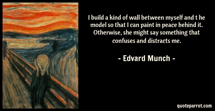 Edvard Munch Quote: I build a kind of wall between myself and t he model so that I can paint in peace behind it. Otherwise, she might say something that confuses and distracts me.