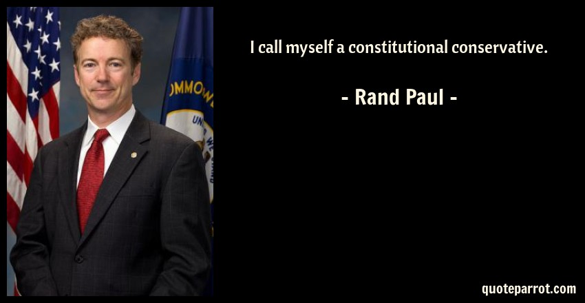 Rand Paul Quote: I call myself a constitutional conservative.