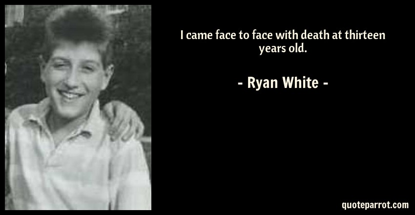 Ryan White Quote: I came face to face with death at thirteen years old.