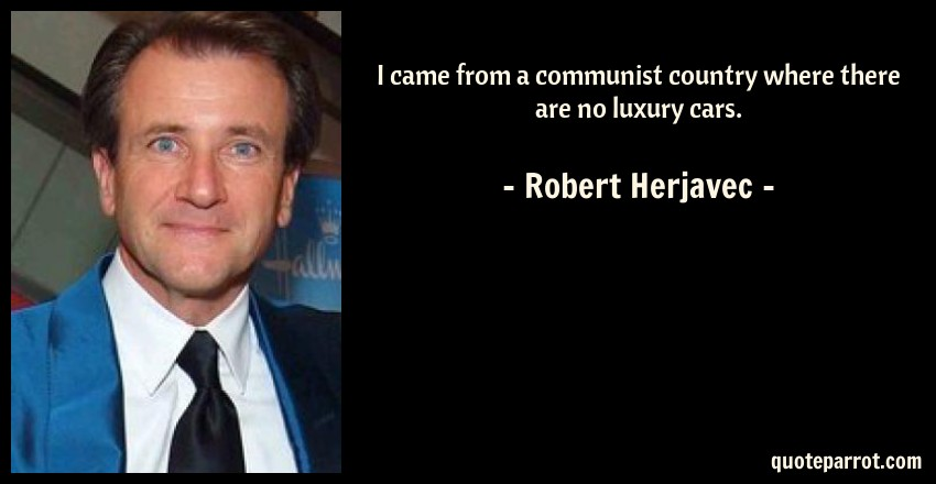 Robert Herjavec Quote: I came from a communist country where there are no luxury cars.