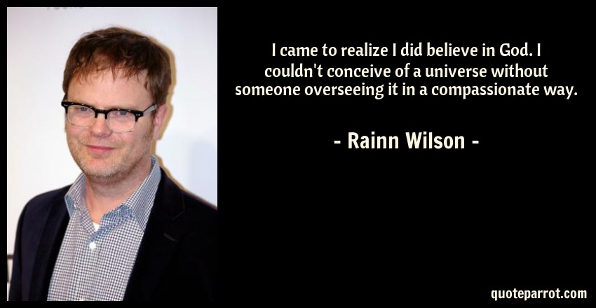 Rainn Wilson Quote: I came to realize I did believe in God. I couldn't conceive of a universe without someone overseeing it in a compassionate way.