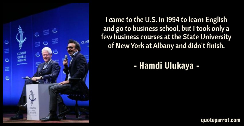 Hamdi Ulukaya Quote: I came to the U.S. in 1994 to learn English and go to business school, but I took only a few business courses at the State University of New York at Albany and didn't finish.