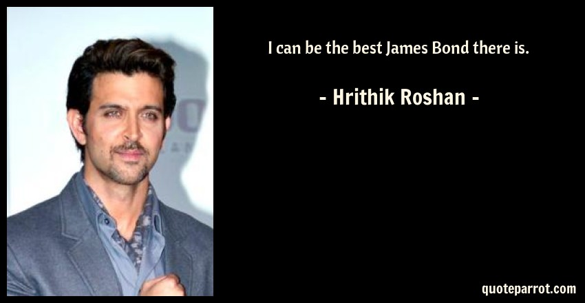 Hrithik Roshan Quote: I can be the best James Bond there is.
