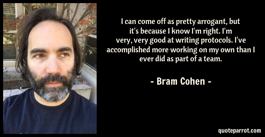 Bram Cohen Quote: I can come off as pretty arrogant, but it's because I know I'm right. I'm very, very good at writing protocols. I've accomplished more working on my own than I ever did as part of a team.