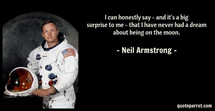 Neil Armstrong Quote: I can honestly say - and it's a big surprise to me - that I have never had a dream about being on the moon.