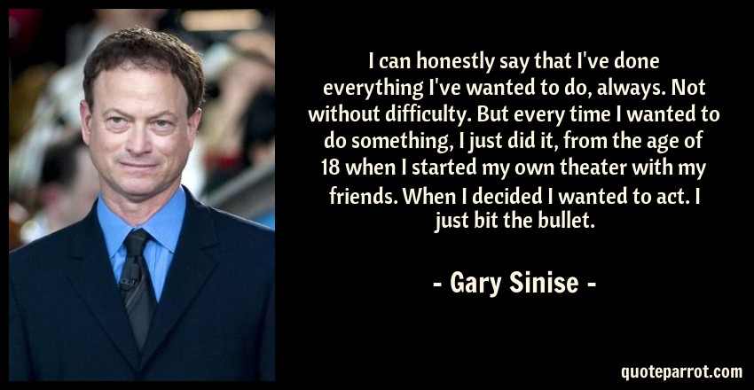 Gary Sinise Quote: I can honestly say that I've done everything I've wanted to do, always. Not without difficulty. But every time I wanted to do something, I just did it, from the age of 18 when I started my own theater with my friends. When I decided I wanted to act. I just bit the bullet.