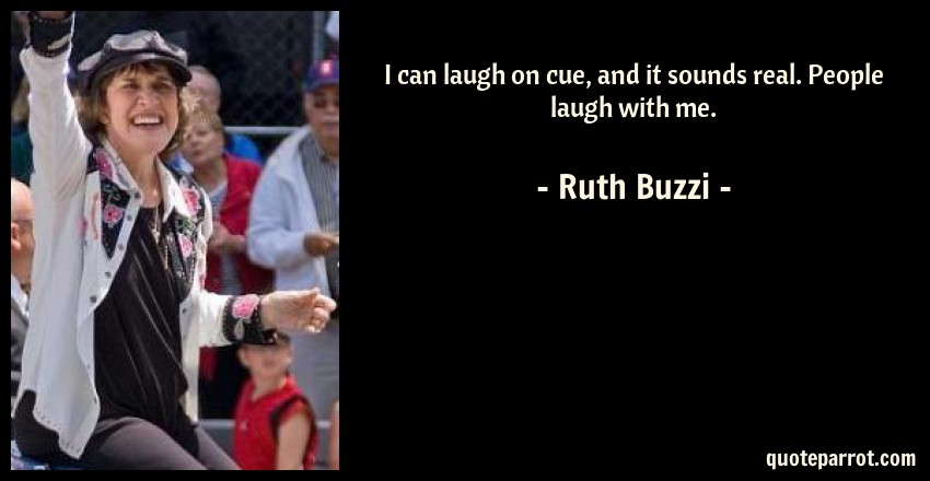 Ruth Buzzi Quote: I can laugh on cue, and it sounds real. People laugh with me.