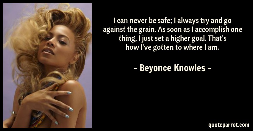 Beyonce Knowles Quote: I can never be safe; I always try and go against the grain. As soon as I accomplish one thing, I just set a higher goal. That's how I've gotten to where I am.
