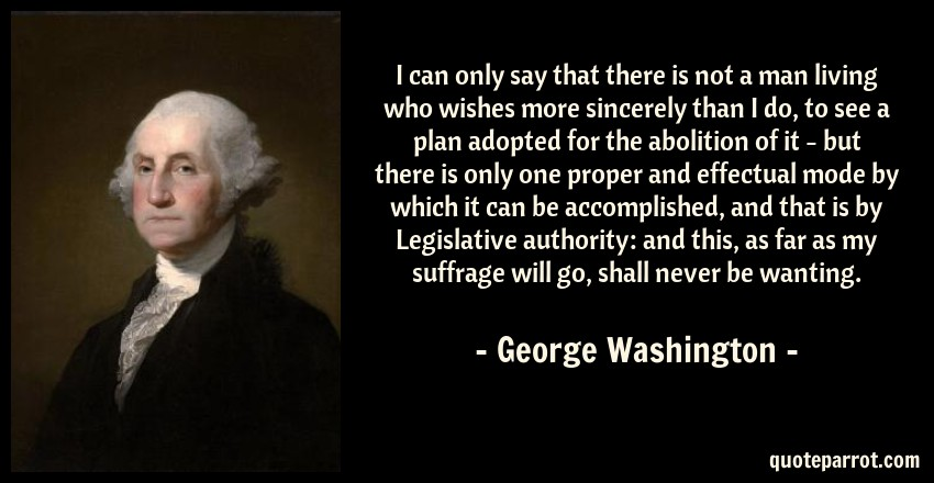 George Washington Quote: I can only say that there is not a man living who wishes more sincerely than I do, to see a plan adopted for the abolition of it - but there is only one proper and effectual mode by which it can be accomplished, and that is by Legislative authority: and this, as far as my suffrage will go, shall never be wanting.
