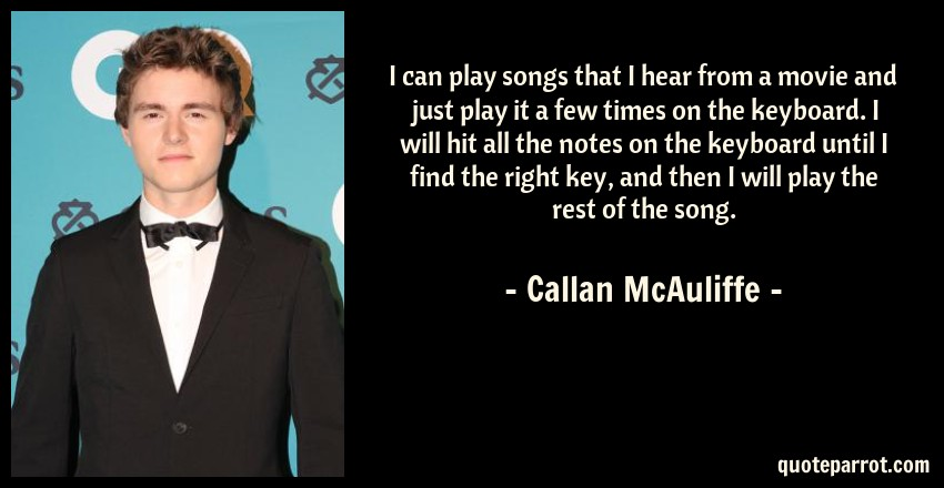 Callan McAuliffe Quote: I can play songs that I hear from a movie and just play it a few times on the keyboard. I will hit all the notes on the keyboard until I find the right key, and then I will play the rest of the song.