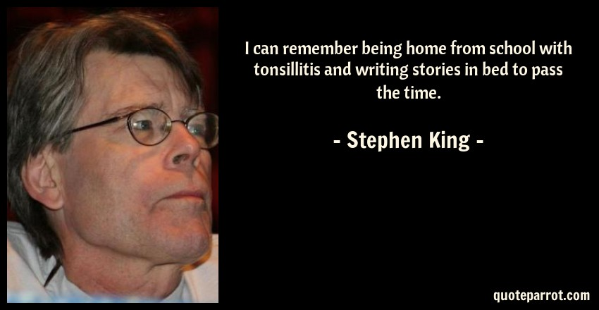 Stephen King Quote: I can remember being home from school with tonsillitis and writing stories in bed to pass the time.