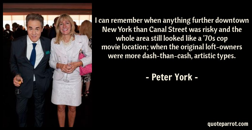 Peter York Quote: I can remember when anything further downtown New York than Canal Street was risky and the whole area still looked like a '70s cop movie location; when the original loft-owners were more dash-than-cash, artistic types.