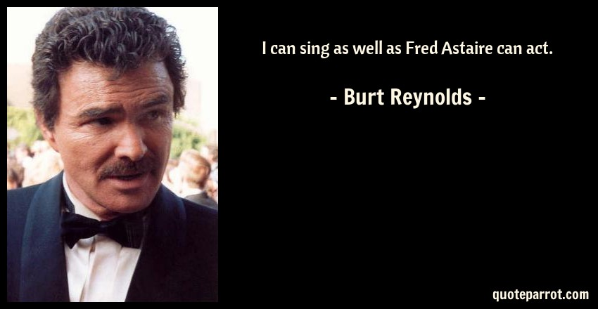 Burt Reynolds Quote: I can sing as well as Fred Astaire can act.
