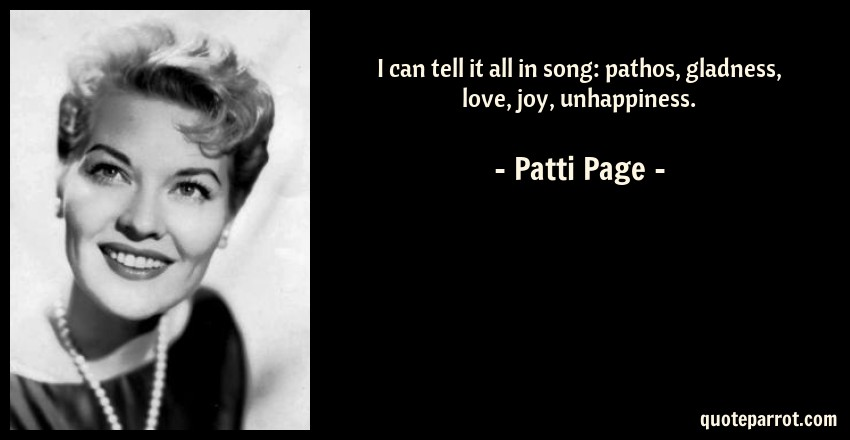 Patti Page Quote: I can tell it all in song: pathos, gladness, love, joy, unhappiness.