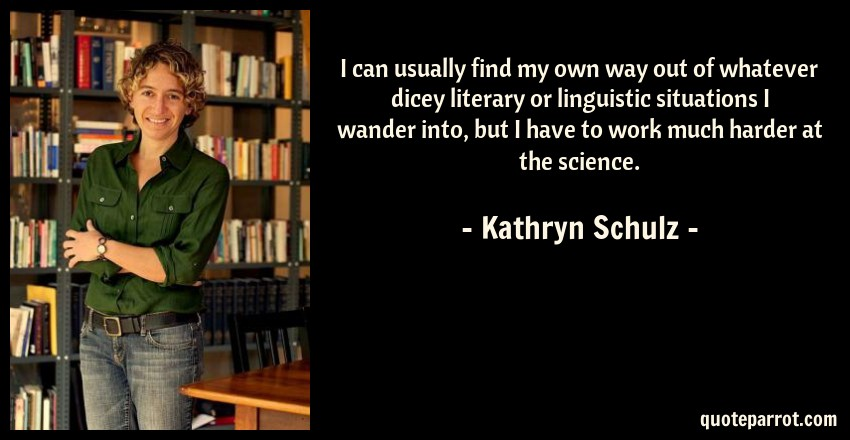 Kathryn Schulz Quote: I can usually find my own way out of whatever dicey literary or linguistic situations I wander into, but I have to work much harder at the science.