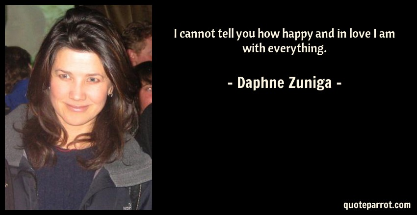Daphne Zuniga Quote: I cannot tell you how happy and in love I am with everything.