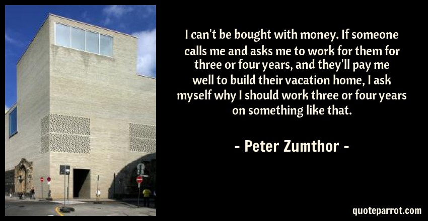 Peter Zumthor Quote: I can't be bought with money. If someone calls me and asks me to work for them for three or four years, and they'll pay me well to build their vacation home, I ask myself why I should work three or four years on something like that.