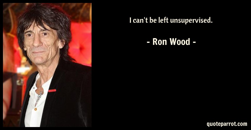 Ron Wood Quote: I can't be left unsupervised.