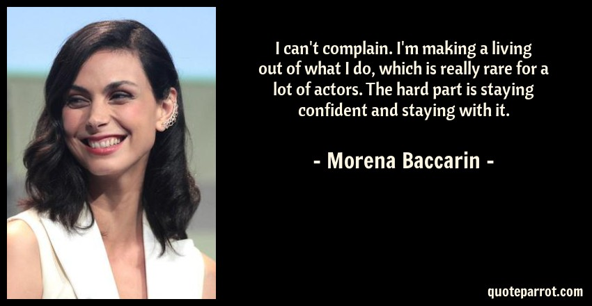 Morena Baccarin Quote: I can't complain. I'm making a living out of what I do, which is really rare for a lot of actors. The hard part is staying confident and staying with it.