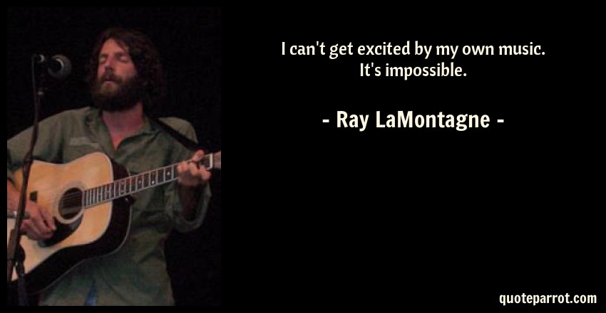 Ray LaMontagne Quote: I can't get excited by my own music. It's impossible.