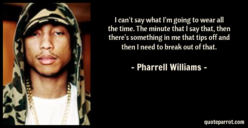 Pharrell Williams Quote: I can't say what I'm going to wear all the time. The minute that I say that, then there's something in me that tips off and then I need to break out of that.