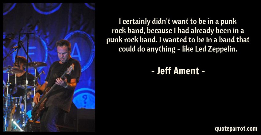 Jeff Ament Quote: I certainly didn't want to be in a punk rock band, because I had already been in a punk rock band. I wanted to be in a band that could do anything - like Led Zeppelin.