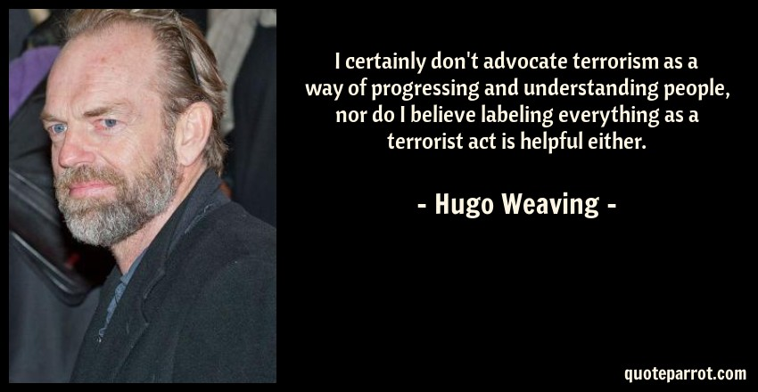 Hugo Weaving Quote: I certainly don't advocate terrorism as a way of progressing and understanding people, nor do I believe labeling everything as a terrorist act is helpful either.