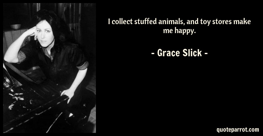 Grace Slick Quote: I collect stuffed animals, and toy stores make me happy.