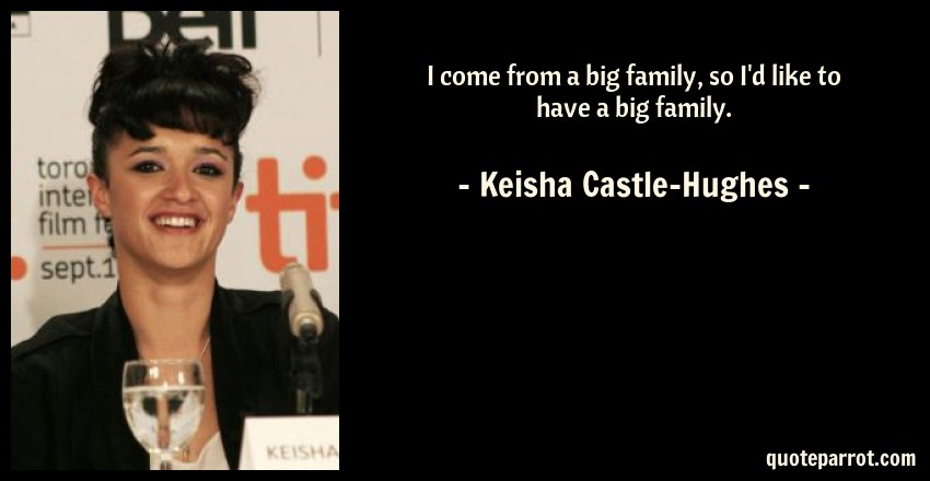 Keisha Castle-Hughes Quote: I come from a big family, so I'd like to have a big family.