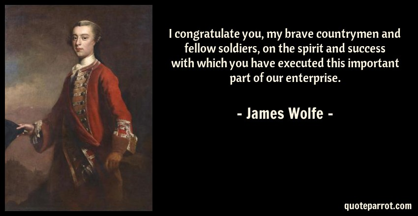 James Wolfe Quote: I congratulate you, my brave countrymen and fellow soldiers, on the spirit and success with which you have executed this important part of our enterprise.