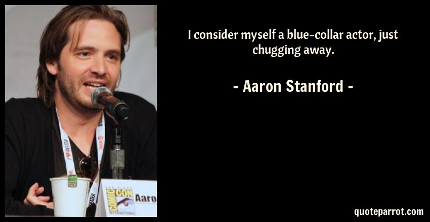Aaron Stanford Quote: I consider myself a blue-collar actor, just chugging away.