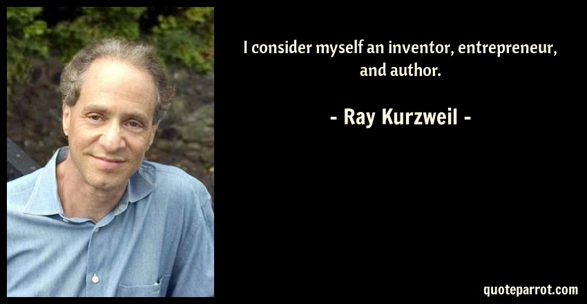 Ray Kurzweil Quote: I consider myself an inventor, entrepreneur, and author.