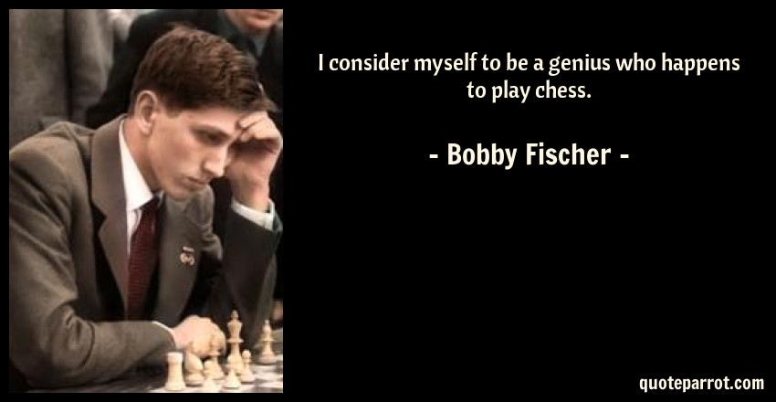 Bobby Fischer Quote: I consider myself to be a genius who happens to play chess.
