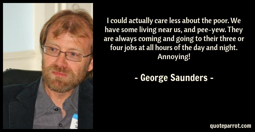 George Saunders Quote: I could actually care less about the poor. We have some living near us, and pee-yew. They are always coming and going to their three or four jobs at all hours of the day and night. Annoying!