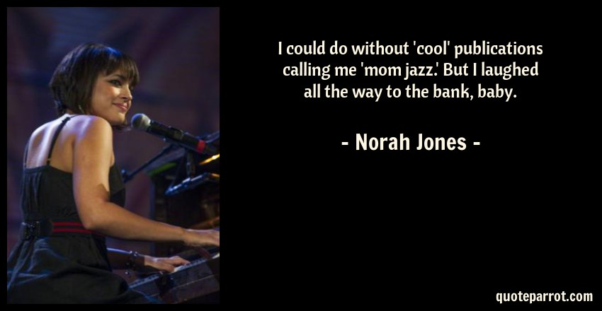 Norah Jones Quote: I could do without 'cool' publications calling me 'mom jazz.' But I laughed all the way to the bank, baby.