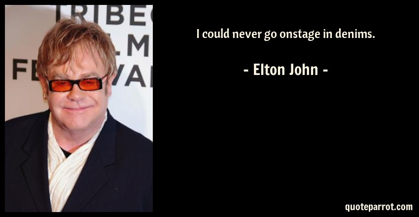 Elton John Quote: I could never go onstage in denims.