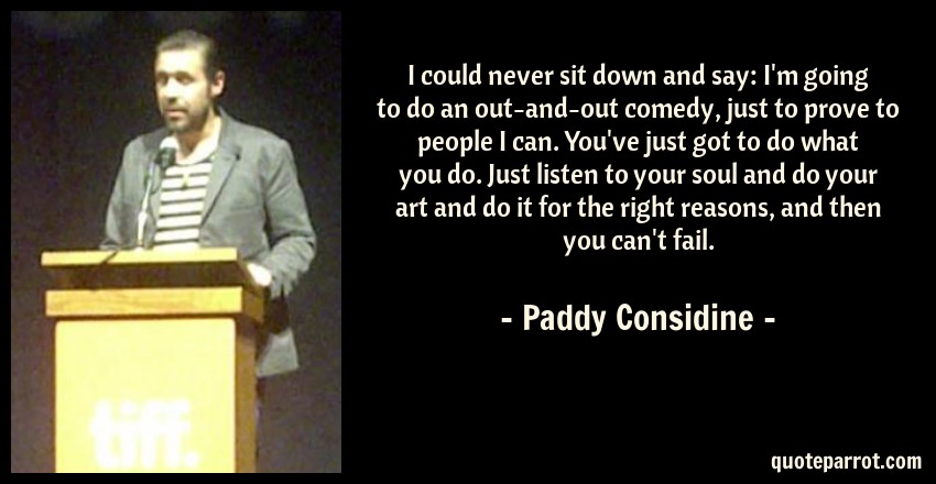 Paddy Considine Quote: I could never sit down and say: I'm going to do an out-and-out comedy, just to prove to people I can. You've just got to do what you do. Just listen to your soul and do your art and do it for the right reasons, and then you can't fail.