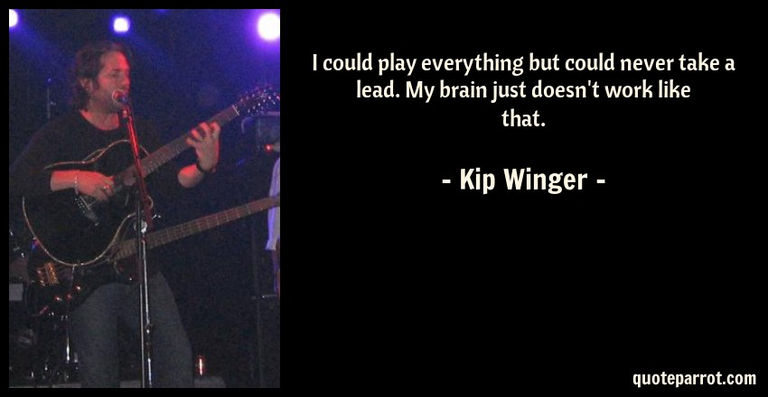 Kip Winger Quote: I could play everything but could never take a lead. My brain just doesn't work like that.