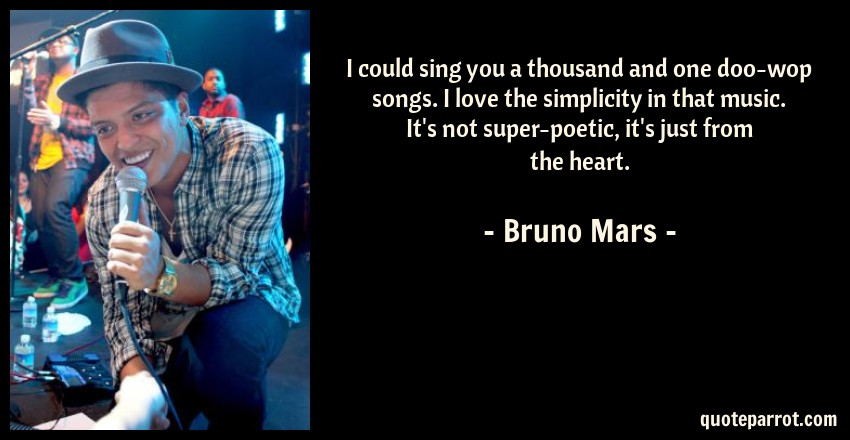 Bruno Mars Quote: I could sing you a thousand and one doo-wop songs. I love the simplicity in that music. It's not super-poetic, it's just from the heart.