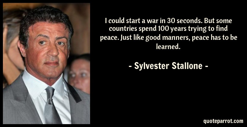 Sylvester Stallone Quote: I could start a war in 30 seconds. But some countries spend 100 years trying to find peace. Just like good manners, peace has to be learned.