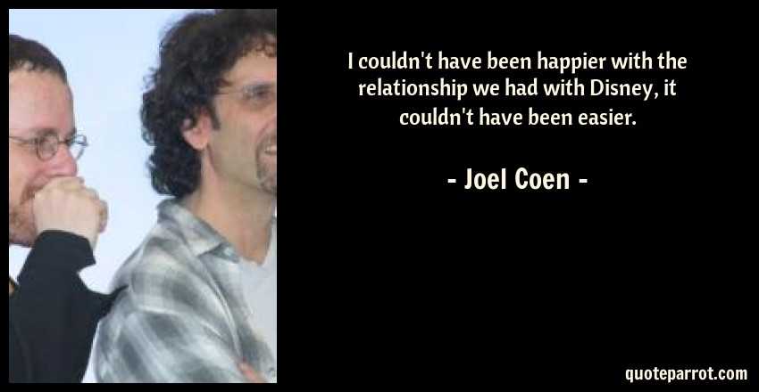 Joel Coen Quote: I couldn't have been happier with the relationship we had with Disney, it couldn't have been easier.